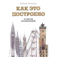 Как это построено. От мостов до небоскребов. Иллюстрированная энциклопедия. Дэвид Маколи. РАСПРОДАЖА