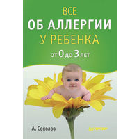 Все об аллергии у ребенка от 0 до 3 лет. Андрей Соколов