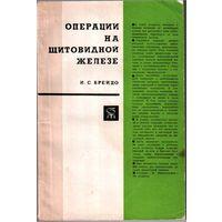 Операции на щитовидной железе /И.С.Брейдо.-БПВ.-Ленинград, 1969.