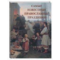 Самые известные православные праздники. Иллюстрированная энциклопедия