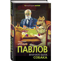 Академик Иван Павлов. Вначале была собака. Двадцать лет экспериментов