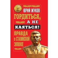 Гордиться, а не каяться! Правда о Сталинской эпохе. Ю.Н.Жуков