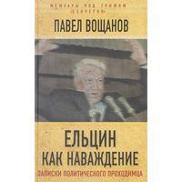Вощанов. Ельцин как наваждение. Откровения политического проходимца