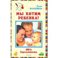 Мы хотим ребенка. 100% беременность! автора Елена Малышева