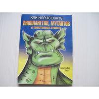 Кристофер Карт. Как нарисовать инопланетян, мутантов и таинственных существ.