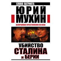 Юрий Мухин. Убийство Сталина и Берии. Величайшее преступление XX века