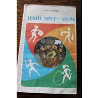 Наш друг - игра. Е.М. Геллер. Книга для педагогов, родителей и вожатых. 1979г.и.