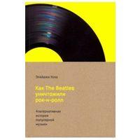 Как The Beatles уничтожили рок-н-ролл. Альтернативная история популярной американской  музыки.